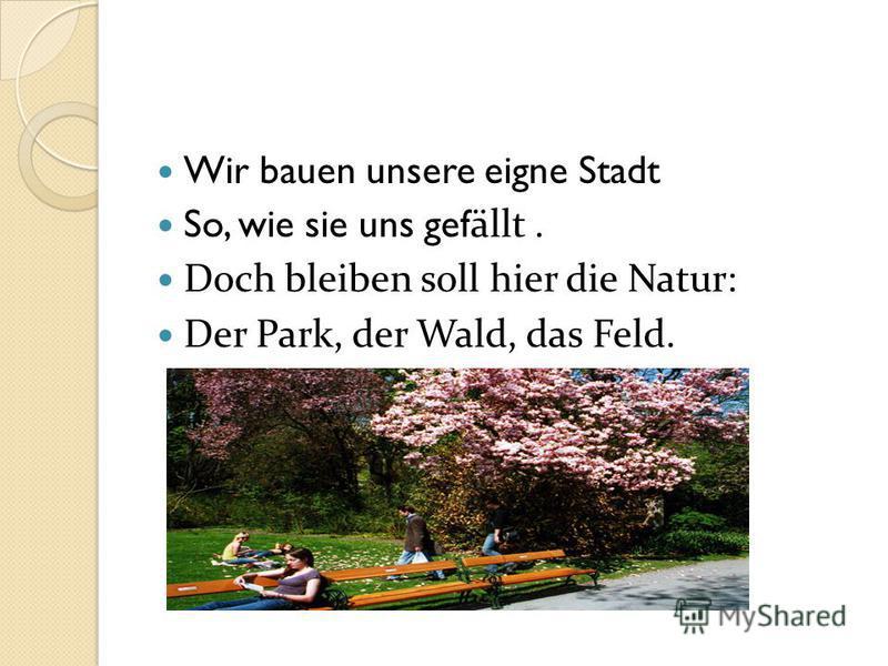 Wir bauen unsere eigne Stadt So, wie sie uns gef ällt. Doch bleiben soll hier die Natur: Der Park, der Wald, das Feld.