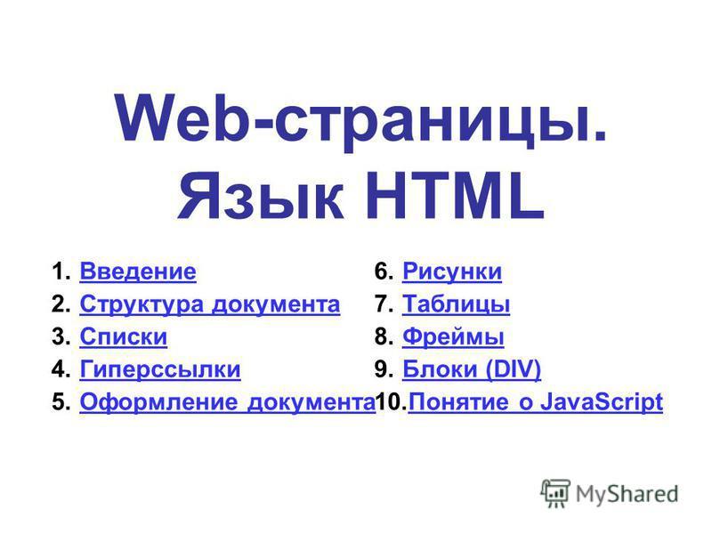 Web-страницы. Язык HTML 1. Введение Введение 2. Структура документа Структура документа 3. Списки Списки 4. Гиперссылки Гиперссылки 5. Оформление документа Оформление документа 6. Рисунки Рисунки 7. Таблицы Таблицы 8. Фреймы Фреймы 9. Блоки (DIV)Блок