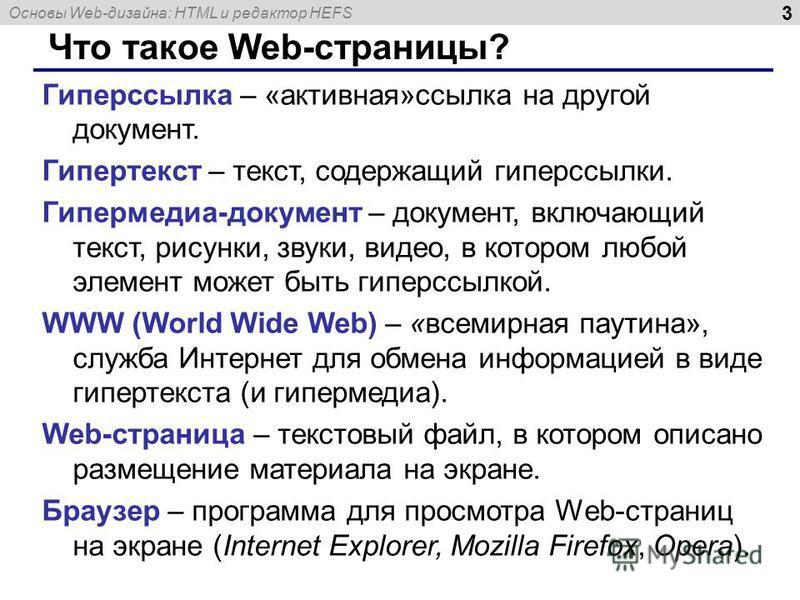 Основы Web-дизайна: HTML и редактор HEFS 3 Что такое Web-страницы? Гиперссылка – «активная»ссылка на другой документ. Гипертекст – текст, содержащий гиперссылки. Гипермедиа-документ – документ, включающий текст, рисунки, звуки, видео, в котором любой