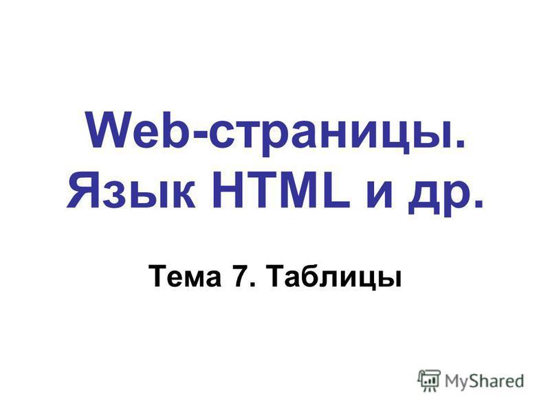 Web-страницы. Язык HTML и др. Тема 7. Таблицы