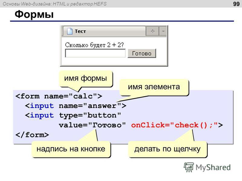 Основы Web-дизайна: HTML и редактор HEFS Формы 99 <input type=button value=Готово onClick=check();> <input type=button value=Готово onClick=check();> надпись на кнопке имя формы имя элемента делать по щелчку