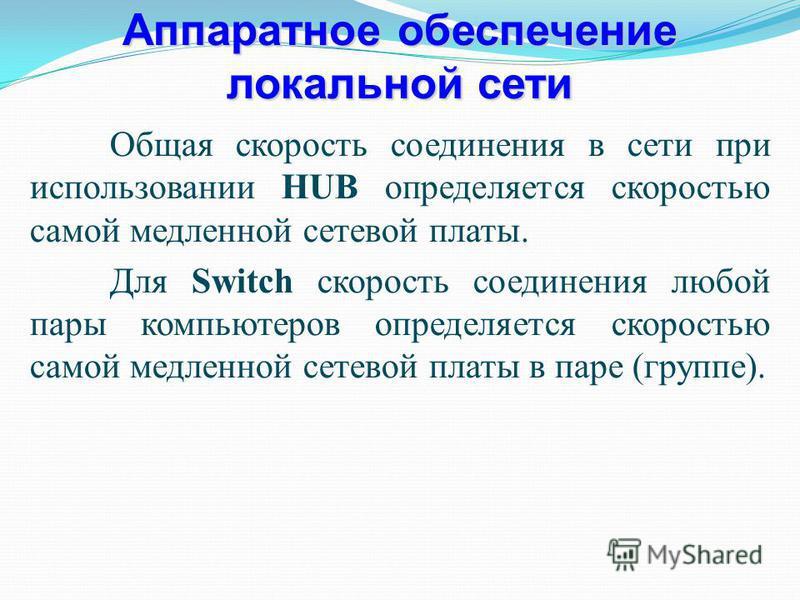 Аппаратное обеспечение локальной сети Общая скорость соединения в сети при использовании HUB определяется скоростью самой медленной сетевой платы. Для Switch скорость соединения любой пары компьютеров определяется скоростью самой медленной сетевой пл