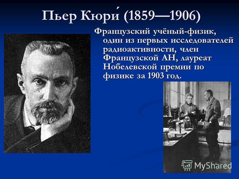 Пьер Кюри (18591906) Французский учёный-физик, один из первых исследователей радиоактивности, член Французской АН, лауреат Нобелевской премии по физике за 1903 год.