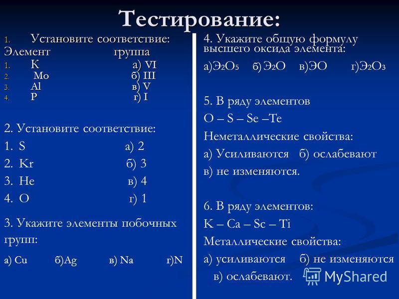 Тестирование: 1. Установите соответствие: Элемент группа 1. К а) VI 2. Мо б) III 3. Al в) V 4. Р г) I 2. Установите соответствие: 1. S а) 2 2. Kr б) 3 3. He в) 4 4. O г) 1 3. Укажите элементы побочных групп: а) Cu б)Ag в) Na г)N 4. Укажите общую форм