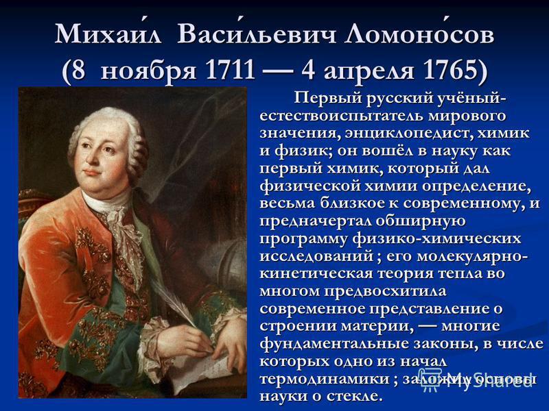Михаил Васильевич Ломоносов (8 ноября 1711 4 апреля 1765) Первый русский учёный- естествоиспытатель мирового значения, энциклопедист, химик и физик; он вошёл в науку как первый химик, который дал физической химии определение, весьма близкое к совреме