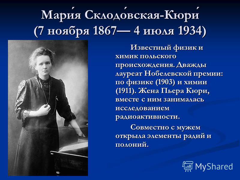 Мария Склодовская-Кюри (7 ноября 1867 4 июля 1934) Известный физик и химик польского происхождения. Дважды лауреат Нобелевской премии: по физике (1903) и химии (1911). Жена Пьера Кюри, вместе с ним занималась исследованием радиоактивности. Совместно