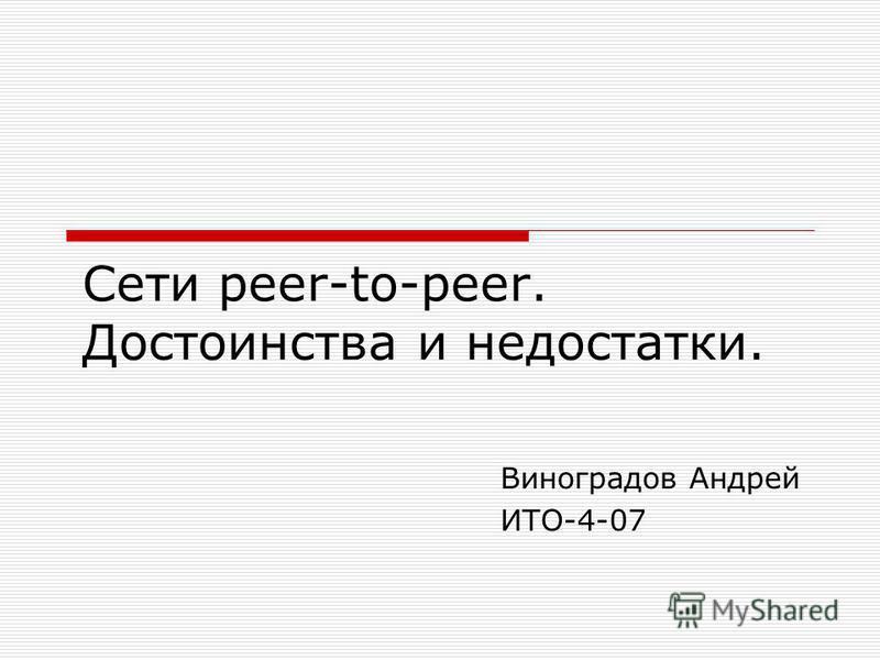 Сети peer-to-peer. Достоинства и недостатки. Виноградов Андрей ИТО-4-07