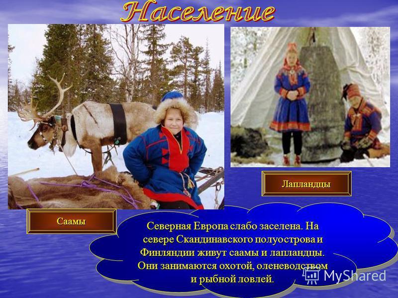 Северная Европа слабо заселена. На севере Скандинавского полуострова и Финляндии живут саамы и лапландцы. Они занимаются охотой, оленеводством и рыбной ловлей. Северная Европа слабо заселена. На севере Скандинавского полуострова и Финляндии живут саа