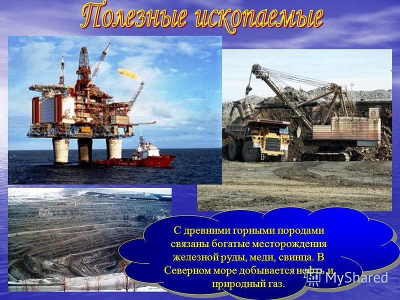 С древними горными породами связаны богатые месторождения железной руды, меди, свинца. В Северном море добывается нефть и природный газ. С древними горными породами связаны богатые месторождения железной руды, меди, свинца. В Северном море добывается