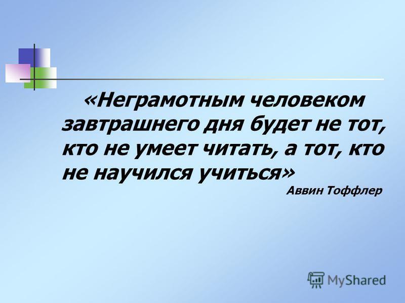 «Неграмотным человеком завтрашнего дня будет не тот, кто не умеет читать, а тот, кто не научился учиться» Аввин Тоффлер