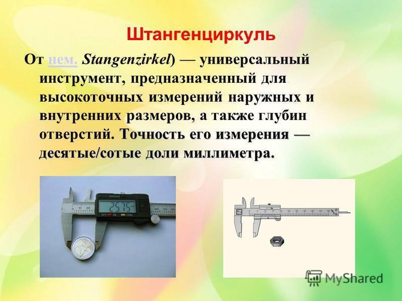 Штангенциркуль Точность его измерения десятые/сотые доли миллиметра. От нем. Stangenzirkel) универсальный инструмент, предназначенный для высокоточных измерений наружных и внутренних размеров, а также глубин отверстий. Точность его измерения десятые/
