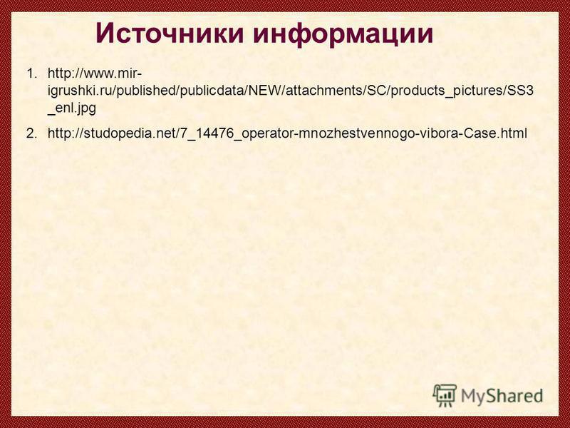 Источники информации 1.http://www.mir- igrushki.ru/published/publicdata/NEW/attachments/SC/products_pictures/SS3 _enl.jpg 2.http://studopedia.net/7_14476_operator-mnozhestvennogo-vibora-Case.html