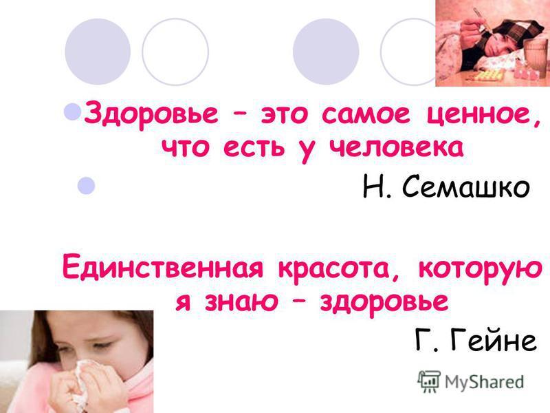 Здоровье – это самое ценное, что есть у человека Н. Семашко Единственная красота, которую я знаю – здоровье Г. Гейне