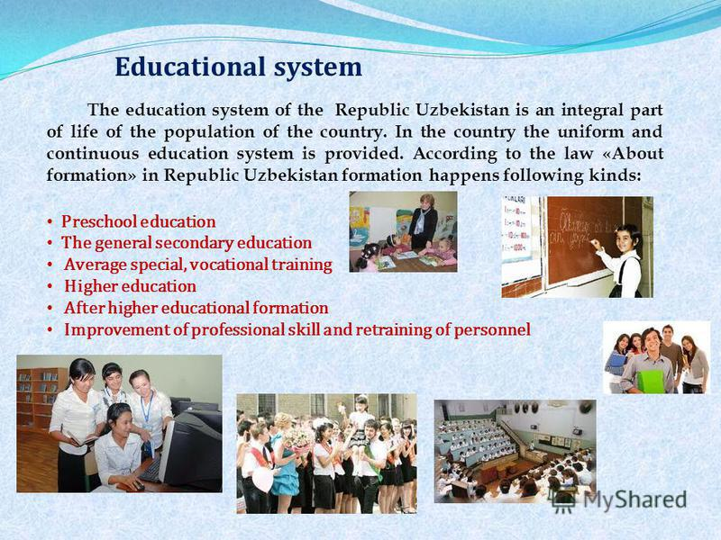 The education system of the Republic Uzbekistan is an integral part of life of the population of the country. In the country the uniform and continuous education system is provided. According to the law «About formation» in Republic Uzbekistan format
