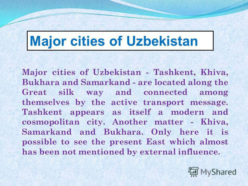 Major cities of Uzbekistan - Tashkent, Khiva, Bukhara and Samarkand - are located along the Great silk way and connected among themselves by the active transport message. Tashkent appears as itself a modern and cosmopolitan city. Another matter - Khi