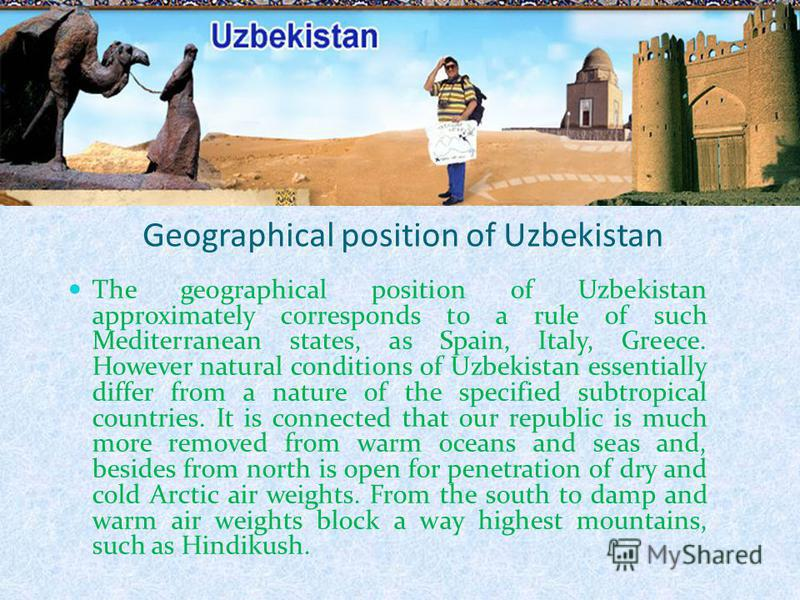 Geographical position of Uzbekistan The geographical position of Uzbekistan approximately corresponds to a rule of such Mediterranean states, as Spain, Italy, Greece. However natural conditions of Uzbekistan essentially differ from a nature of the sp