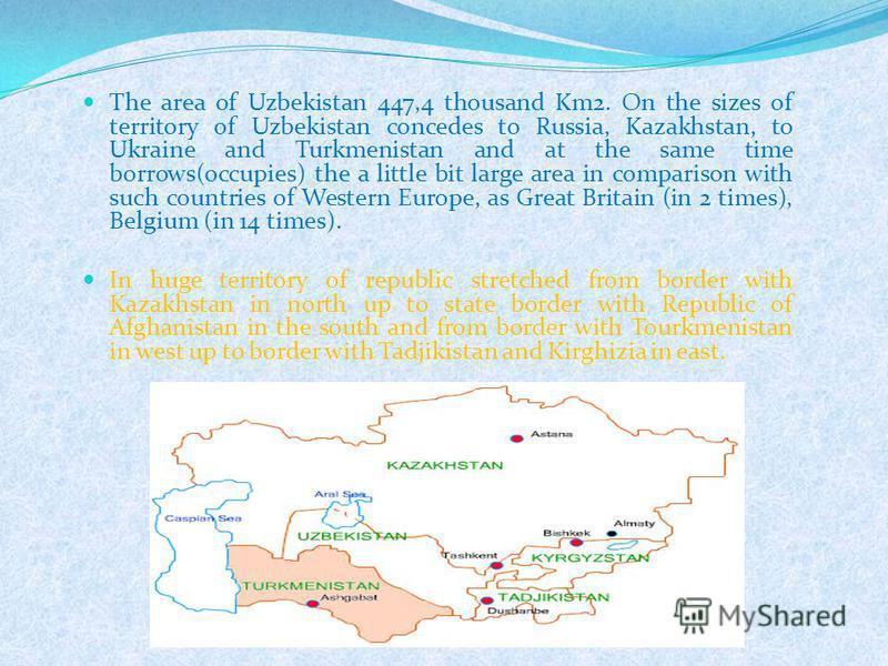 The area of Uzbekistan 447,4 thousand Km2. On the sizes of territory of Uzbekistan concedes to Russia, Kazakhstan, to Ukraine and Turkmenistan and at the same time borrows(occupies) the a little bit large area in comparison with such countries of Wes