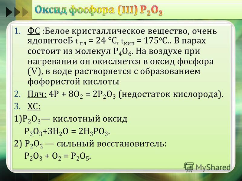 1. ФС : Белое кристаллическое вещество, очень ядовитоеБ t пл = 24 ° С, t кип = 175 о С.. В парах состоит из молекул Р 4 О 6. На воздухе при нагревании он окисляется в оксид фосфора ( V ), в воде растворяется с образованием фосфористой кислоты 2. Плч