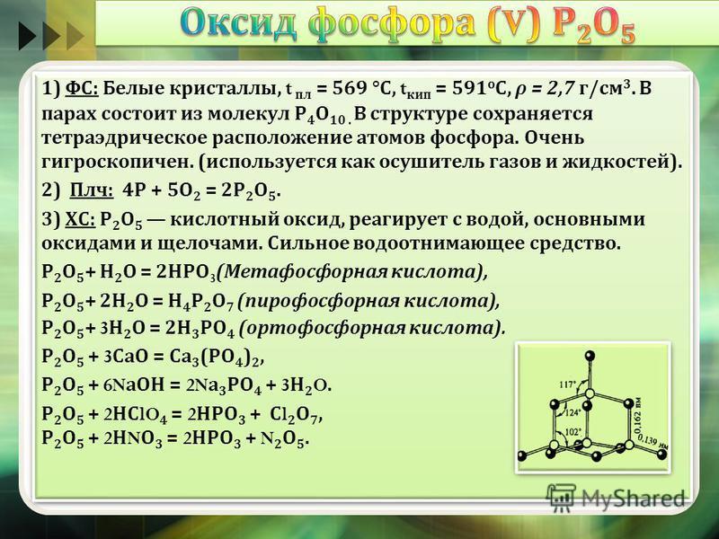 1) ФС : Белые кристаллы, t пл = 569 ° С, t кип = 591 о С, ρ = 2,7 г / см 3. В парах состоит из молекул Р 4 О 10. В структуре сохраняется тетраэдрическое расположение атомов фосфора. Очень гигроскопичен. ( используется как осушитель газов и жидкостей