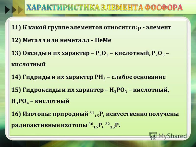 11) К какой группе элементов относится : p - элемент 12) Металл или неметалл – Не Ме 13) Оксиды и их характер – Р 2 О 3 – кислотный, Р 2 О 5 – кислотный 14) Гидриды и их характер РН 3 – слабое основание 15) Гидроксиды и их характер – Н 3 РО 3  – к