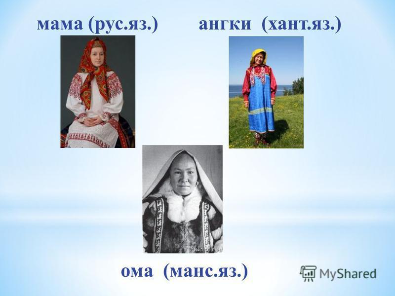 мама (рус.яз.)ангки (хант.яз.) ома (манс.яз.)