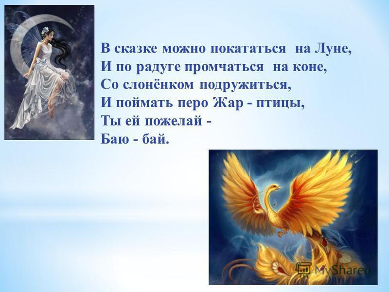 В сказке можно покататься на Луне, И по радуге промчаться на коне, Со слонёнком подружиться, И поймать перо Жар - птицы, Ты ей пожелай - Баю - бай.