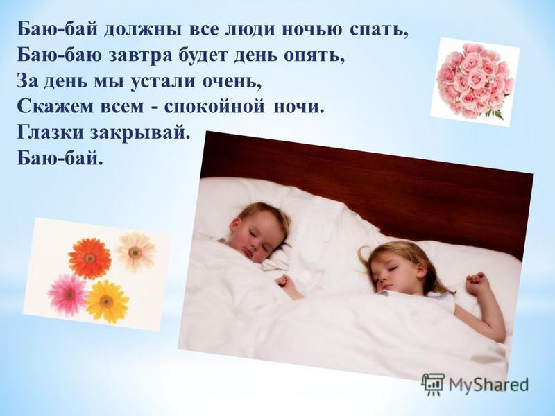Баю-бай должны все люди ночью спать, Баю-баю завтра будет день опять, За день мы устали очень, Скажем всем - спокойной ночи. Глазки закрывай. Баю-бай.