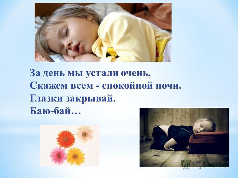 За день мы устали очень, Скажем всем - спокойной ночи. Глазки закрывай. Баю-бай…
