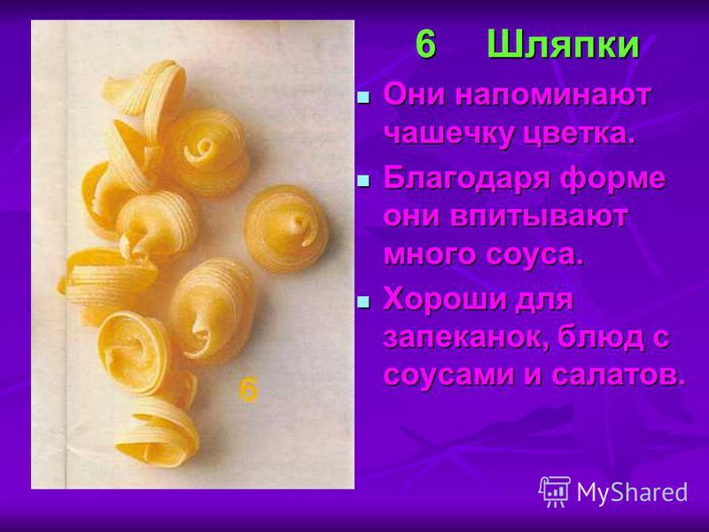 6Шляпки Они напоминают чашечку цветка. Они напоминают чашечку цветка. Благодаря форме они впитывают много соуса. Благодаря форме они впитывают много соуса. Хороши для запеканок, блюд с соусами и салатов. Хороши для запеканок, блюд с соусами и салатов