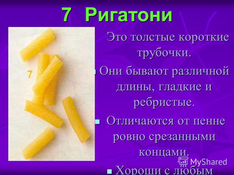 7Ригатони Это толстые короткие трубочки. Это толстые короткие трубочки. Они бывают различной длины, гладкие и ребристые. Они бывают различной длины, гладкие и ребристые. Отличаются от пене ровно срезанными концами. Отличаются от пене ровно срезанными