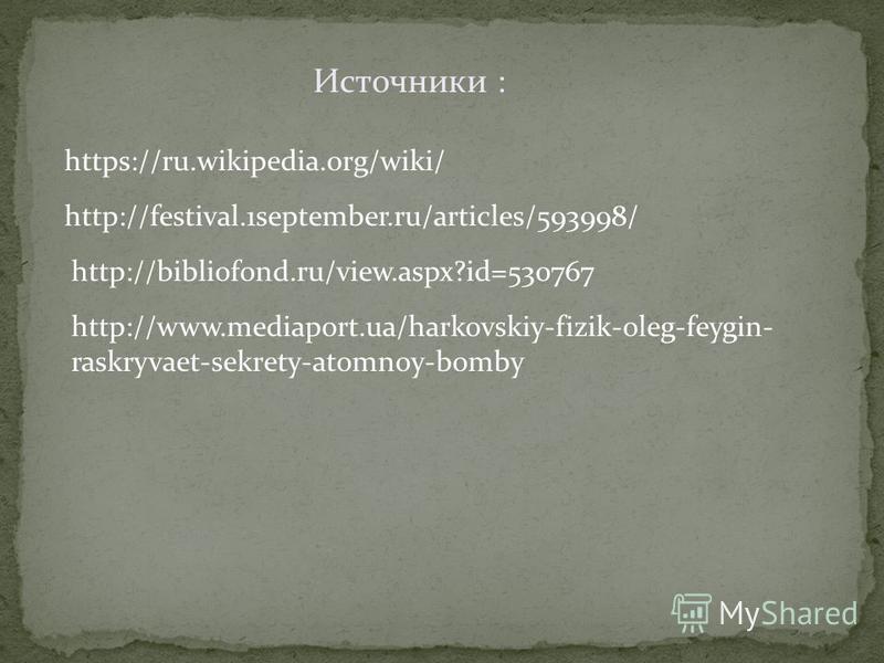 Источники : https://ru.wikipedia.org/wiki/ http://festival.1september.ru/articles/593998/ http://bibliofond.ru/view.aspx?id=530767 http://www.mediaport.ua/harkovskiy-fizik-oleg-feygin- raskryvaet-sekrety-atomnoy-bomby