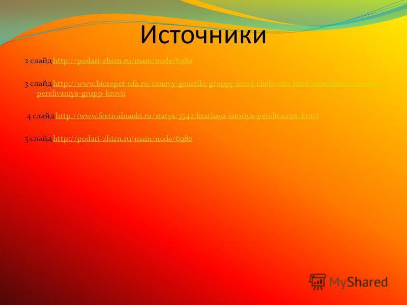 Источники 2 слайд http://podari-zhizn.ru/main/node/6980http://podari-zhizn.ru/main/node/6980 3 слайд http://www.biorepet-ufa.ru/osnovy-genetiki/gruppy-krovi-cheloveka.html/attachment/sxema- perelivaniya-grupp-krovi1http://www.biorepet-ufa.ru/osnovy-g