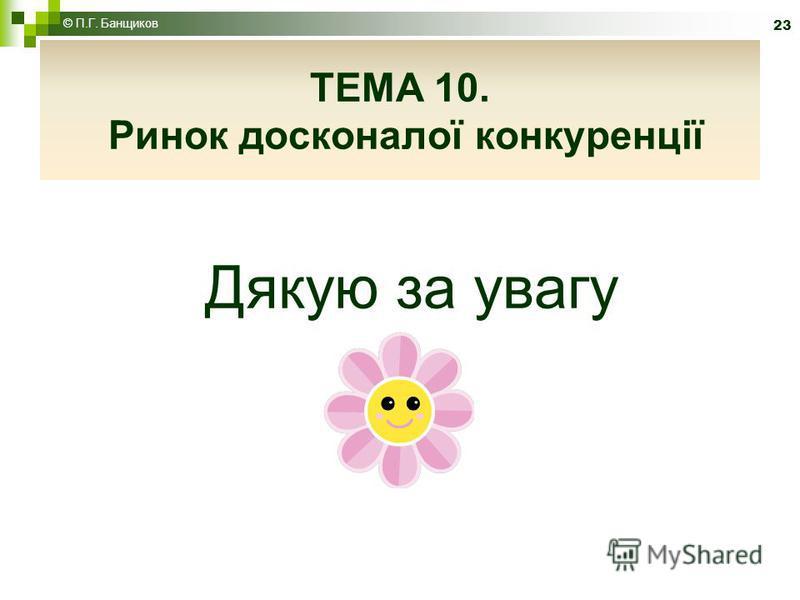Дякую за увагу 23 © П.Г. Банщиков ТЕМА 10. Ринок досконалої конкуренції