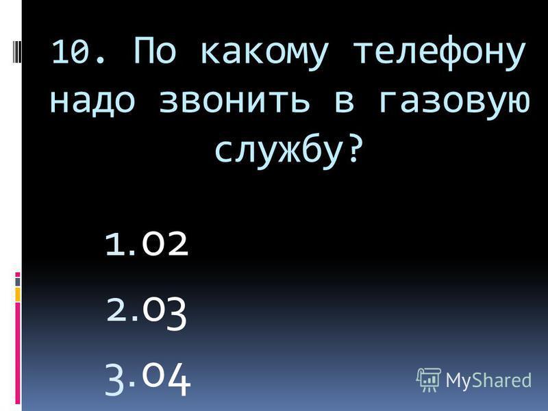 10. По какому телефону надо звонить в газовую службу? 1. 02 2. 03 3. 04