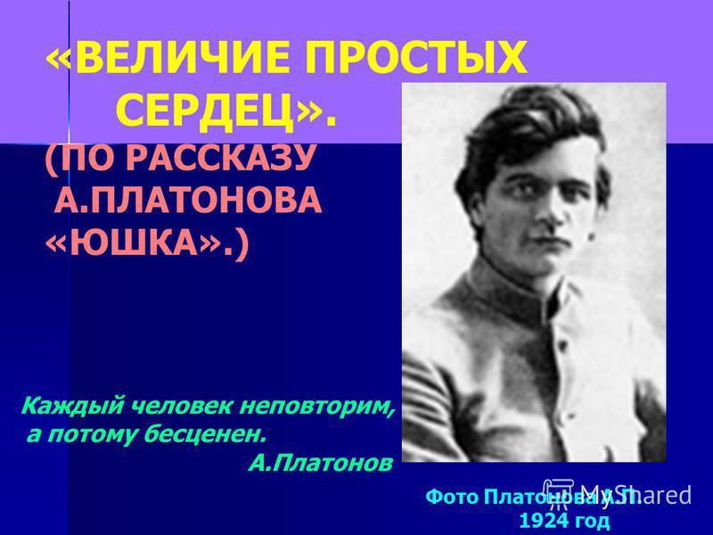 «ВЕЛИЧИЕ ПРОСТЫХ СЕРДЕЦ». (ПО РАССКАЗУ А.ПЛАТОНОВА «ЮШКА».) Фото Платонова А.П. 1924 год Каждый человек неповторим, а потому бесценен. А.Платонов