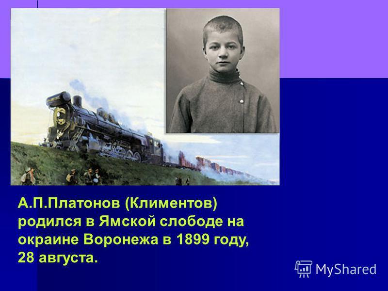 А.П.Платонов (Климентов) родился в Ямской слободе на окраине Воронежа в 1899 году, 28 августа.