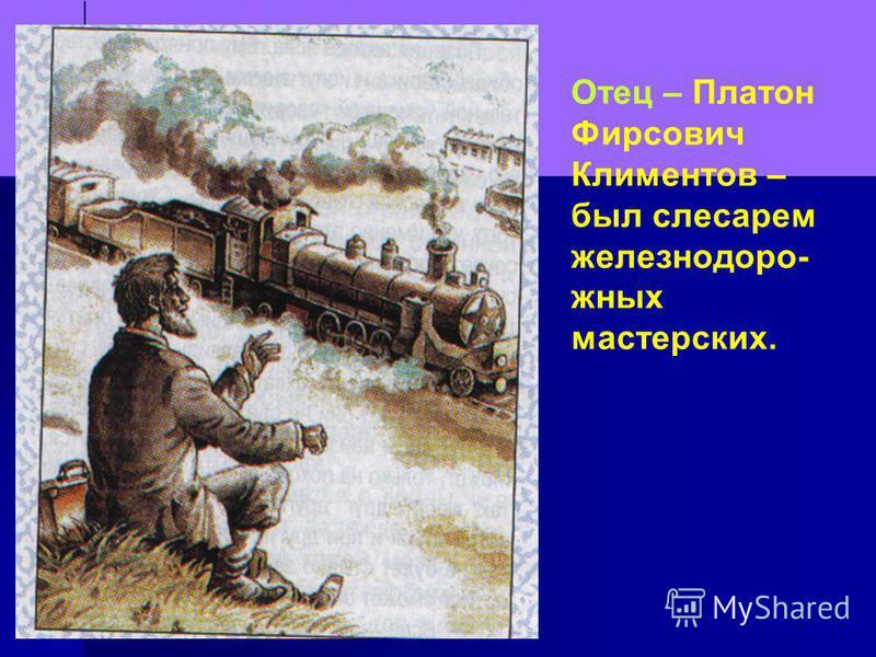 Отец – Платон Фирсович Климентов – был слесарем железнодорожных мастерских.