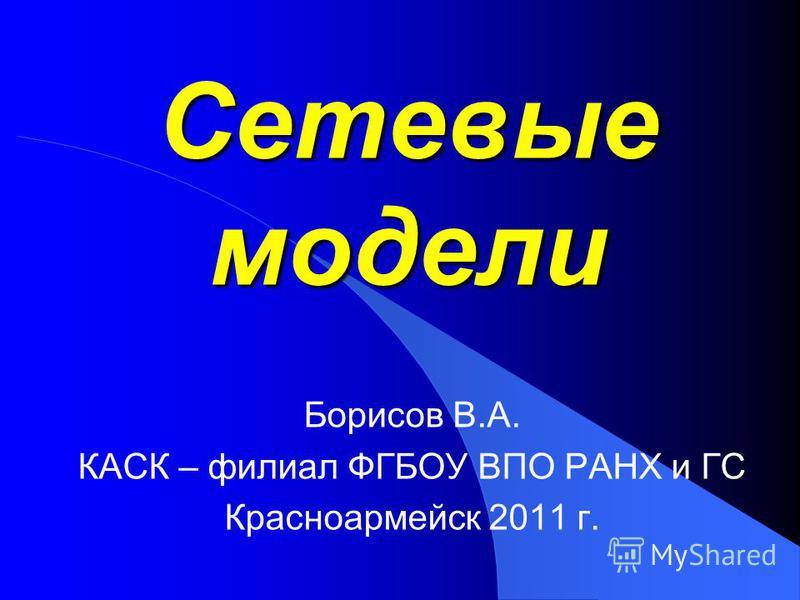 Сетевые модели Борисов В.А. КАСК – филиал ФГБОУ ВПО РАНХ и ГС Красноармейск 2011 г.