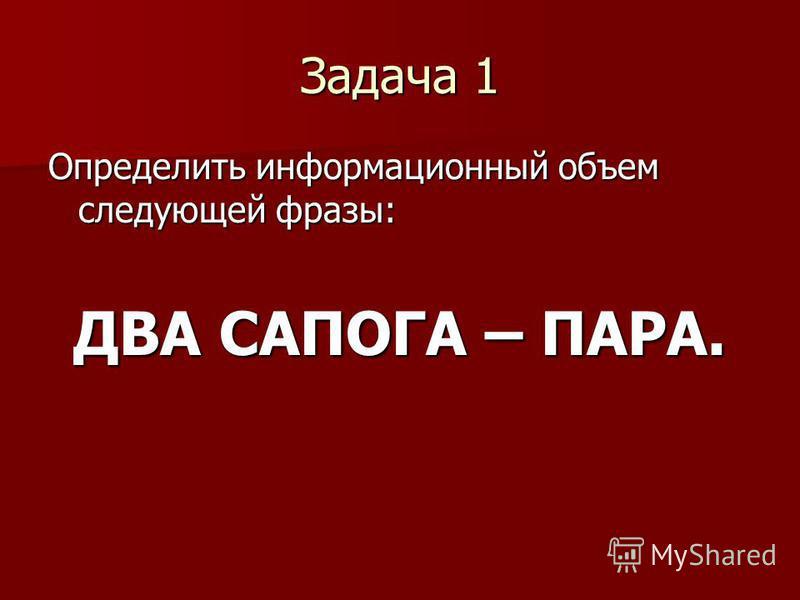 Задача 1 Определить информационный объем следующей фразы: ДВА САПОГА – ПАРА.