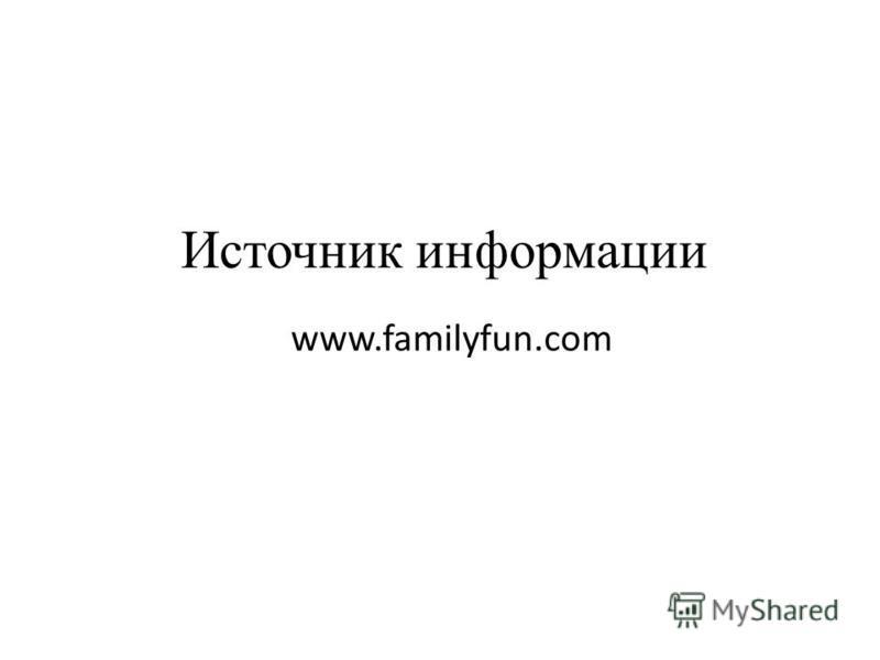 Источник информации www.familyfun.com