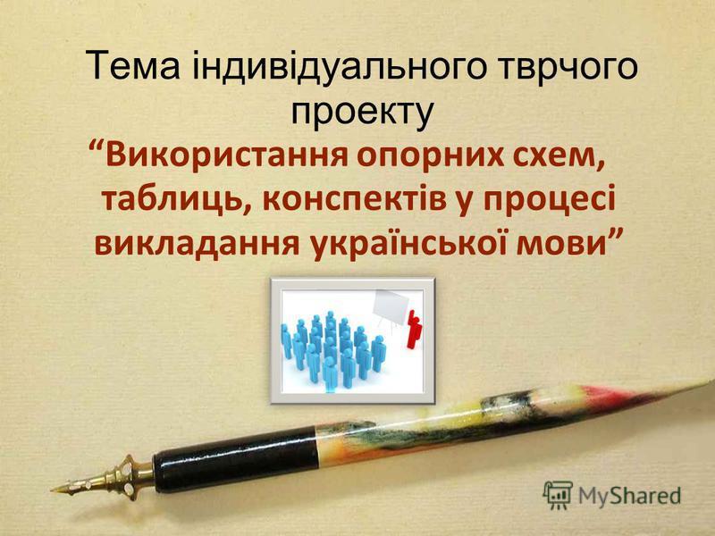 Тема індивідуального тврчого проекту Використання опорних схем, таблиць, конспектів у процесі викладання української мови