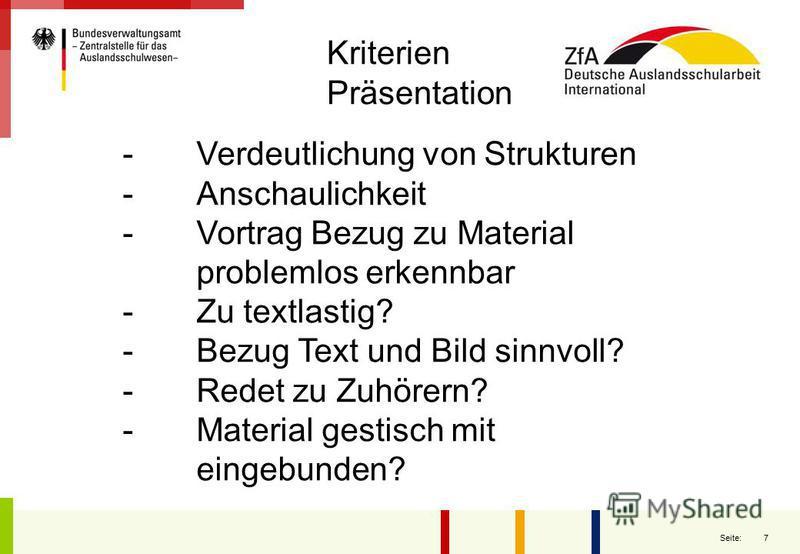 7 Seite: - Verdeutlichung von Strukturen - Anschaulichkeit - Vortrag Bezug zu Material problemlos erkennbar - Zu textlastig? - Bezug Text und Bild sinnvoll? - Redet zu Zuhörern? - Material gestisch mit eingebunden? Kriterien Präsentation