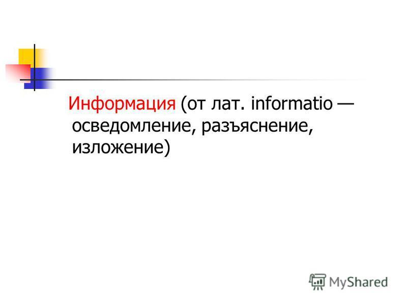 Информация (от лат. informatio осведомление, разъяснение, изложение)