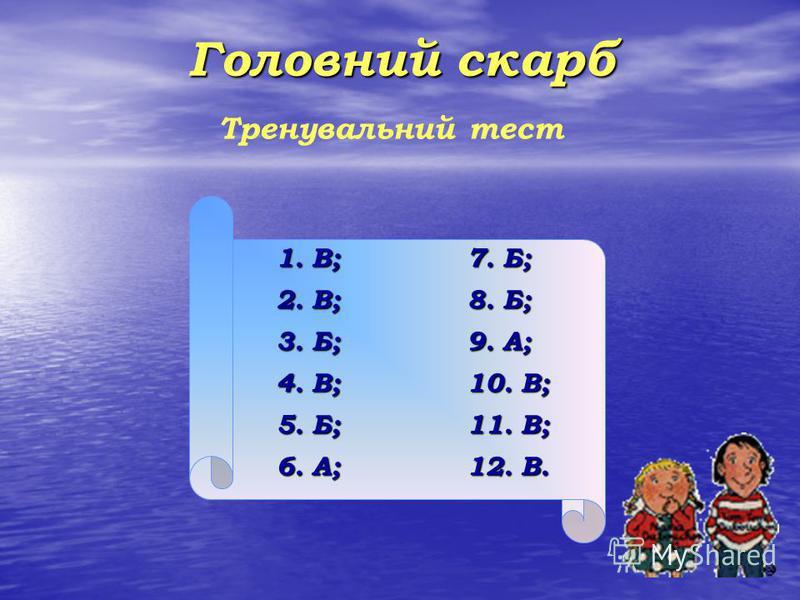 Головний скарб Тренувальний тест 1. В; 7. Б; 2. В; 8. Б; 3. Б; 9. А; 4. В; 10. В; 5. Б; 11. В; 6. А; 12. В.