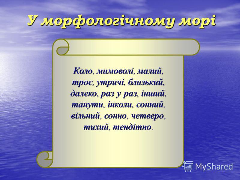 У морфологічному морі Коло, мимоволі, малий, троє, утричі, близький, далеко, раз у раз, інший, танути, інколи, сонний, вільний, сонно, четверо, тихий, тендітно.