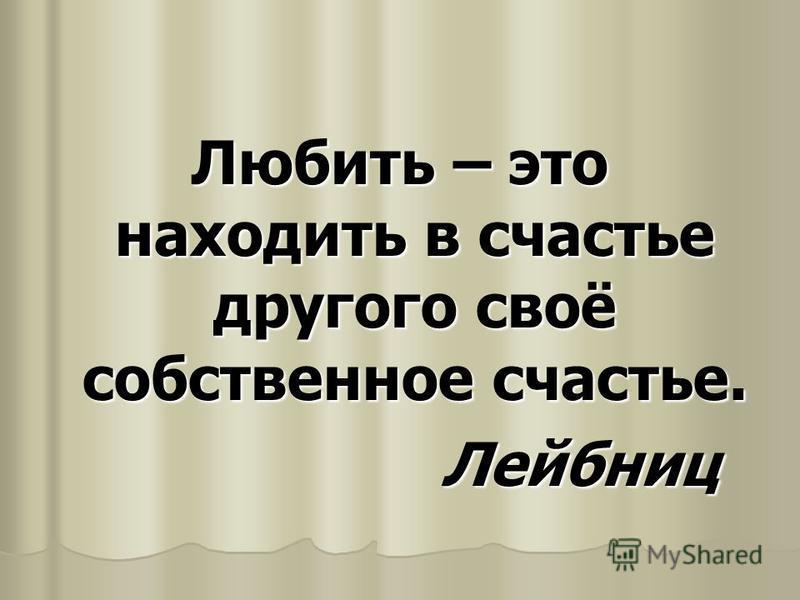 Любить – это находить в счастье другого своё собственное счастье. Лейбниц Лейбниц