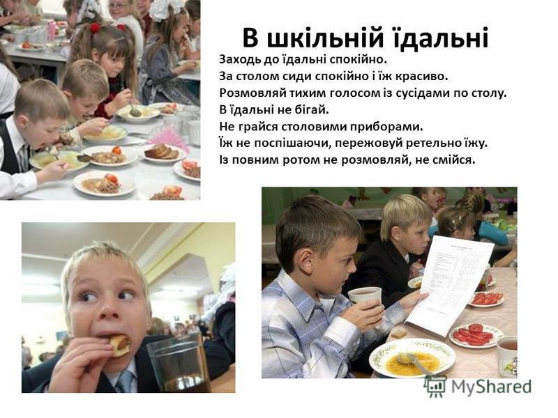 В шкільній їдальні Заходь до їдальні спокійно. За столом сиди спокійно і їж красиво. Розмовляй тихим голосом із сусідами по столу. В їдальні не бігай. Не грайся столовими приборами. Їж не поспішаючи, пережовуй ретельно їжу. Із повним ротом не розмовл