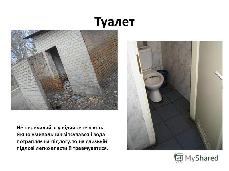 Туалет Не перехиляйся у відчинене вікно. Якщо умивальник зіпсувався і вода потрапляє на підлогу, то на слизькій підлозі легко впасти й травмуватися.
