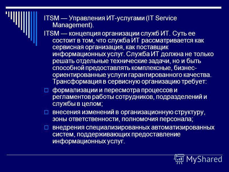 ITSM Управления ИТ-услугами (IT Service Management). ITSM концепция организации служб ИТ. Суть ее состоит в том, что служба ИТ рассматривается как сервисная организация, как поставщик информационных услуг. Служба ИТ должна не только решать отдельные