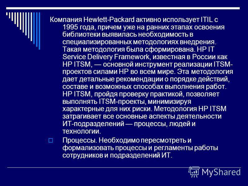 Компания Hewlett-Packard активно использует ITIL с 1995 года, причем уже на ранних этапах освоения библиотеки выявилась необходимость в специализированных методологиях внедрения. Такая методология была сформирована. HP IT Service Delivery Framework,